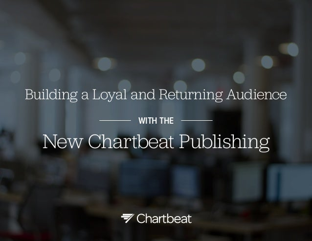 Building a Loyal and Returning Audience WITH THE  New Chartbeat Publishing