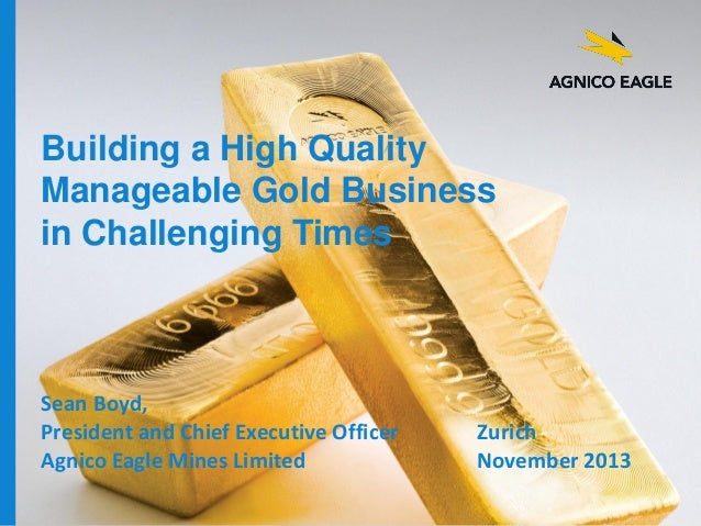 Building a High Quality Manageable Gold Business in Challenging Times  Sean Boyd, President and Chief Executive Officer Ag...