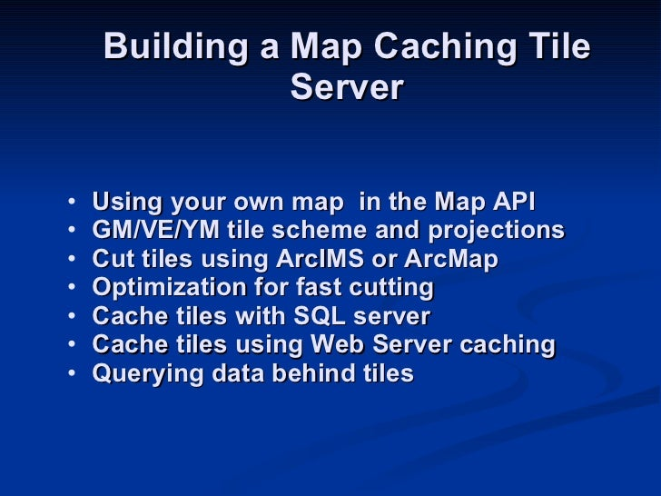 Building a Map Caching Tile Server <ul><li>Using your own map  in the Map API </li></ul><ul><li>GM/VE/YM tile scheme and p...