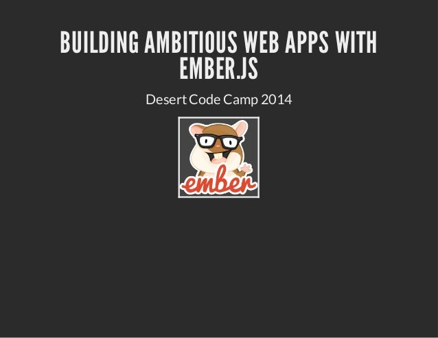 BUILDING AMBITIOUS WEB APPS WITH EMBER.JS DesertCode Camp 2014