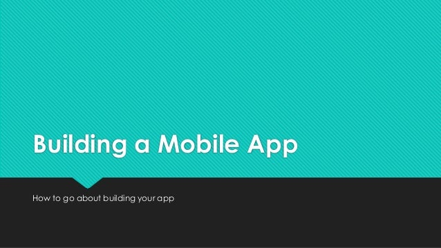 Building a Mobile AppHow to go about building your app