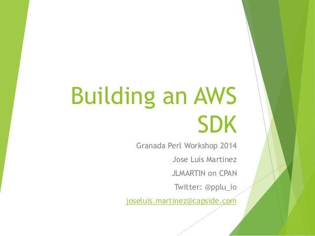 Building an AWS SDK Granada Perl Workshop 2014 Jose Luis Martinez JLMARTIN on CPAN Twitter: @pplu_io joseluis.martinez@cap...