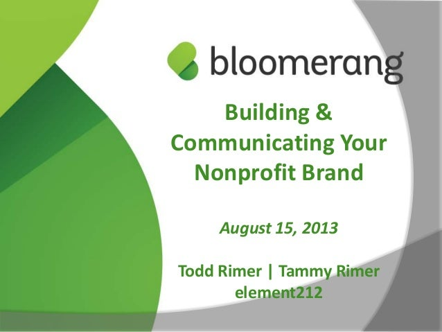 Building & Communicating Your Nonprofit Brand August 15, 2013 Todd Rimer | Tammy Rimer element212