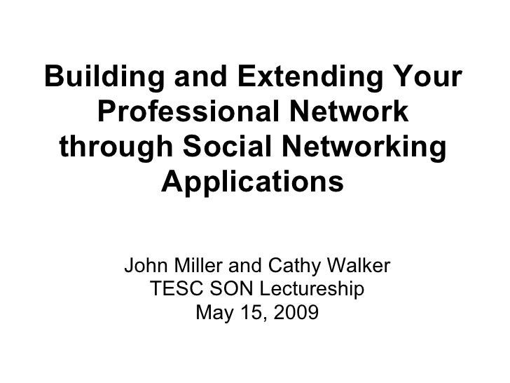 Building and Extending Your     Professional Network  through Social Networking         Applications       John Miller and...