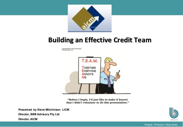 1 People l Process l Outcomes Building an Effective Credit Team Presented by Steve Mitchinson LICM Director, BBB Advisory ...