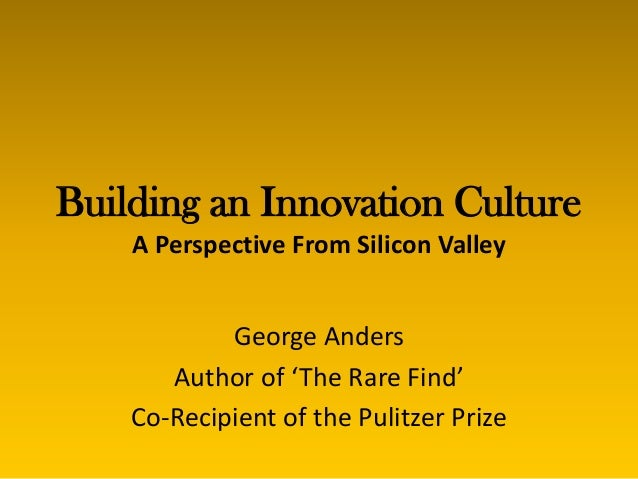 Building an Innovation Culture    A Perspective From Silicon Valley            George Anders       Author of 'The Rare Fin...