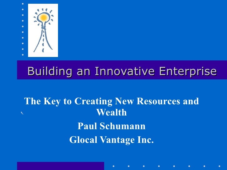 Building an Innovative Enterprise The Key to Creating New Resources and Wealth Paul Schumann Glocal Vantage Inc.