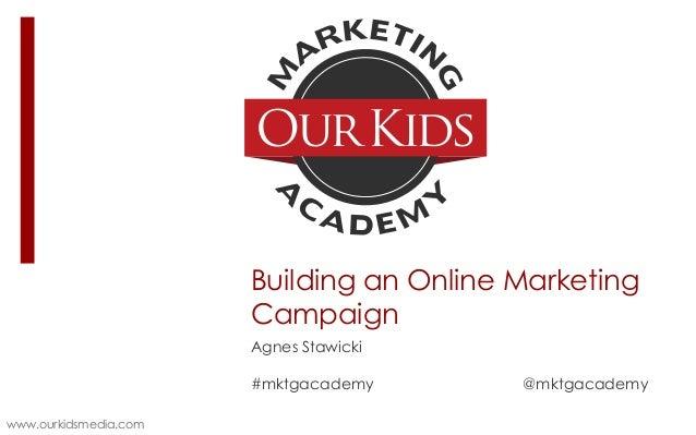 Building an Online Marketing Campaign Agnes Stawicki  #mktgacademy www.ourkidsmedia.com  @mktgacademy