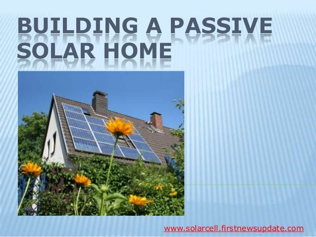 BUILDING A PASSIVE SOLAR HOME www.solarcell.firstnewsupdate.com