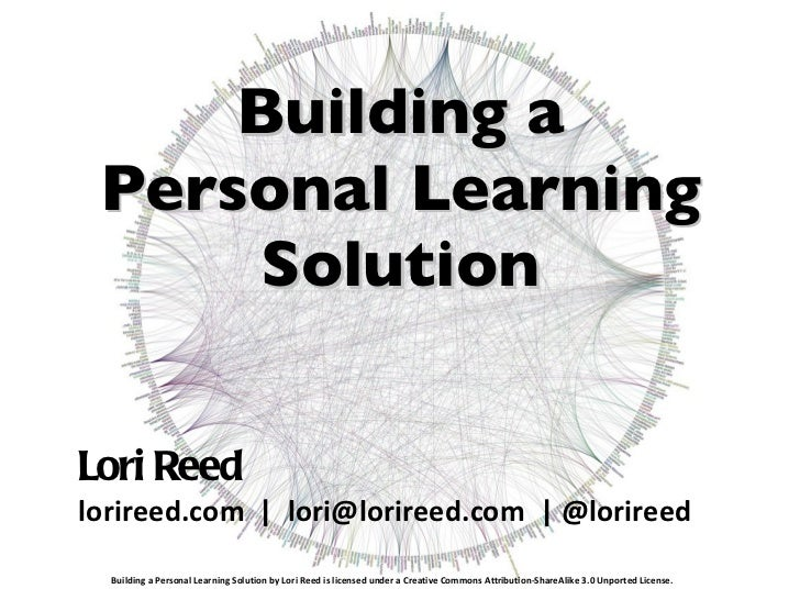 Building a Personal Learning Solution <ul><li>Lori Reed </li></ul><ul><li>lorireed.com     lori@lorireed.com    @lorireed ...