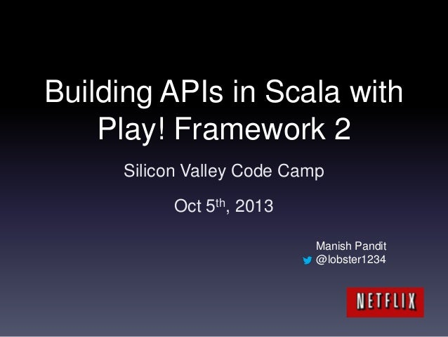Building APIs in Scala with Play! Framework 2 Silicon Valley Code Camp Oct 5th, 2013 Manish Pandit @lobster1234