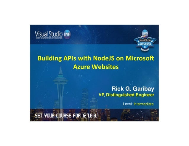 Building APIs with NodeJS on Microsoft  Azure Websites  Rick G. Garibay  VP, Distinguished Engineer  Level: Intermediate