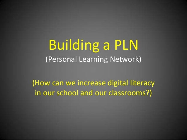 Building a PLN (Personal Learning Network)  (How can we increase digital literacy in our school and our classrooms?)