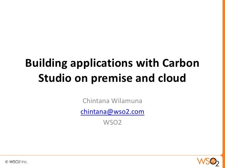 Building applications with Carbon  Studio on premise and cloud           Chintana Wilamuna          chintana@wso2.com     ...