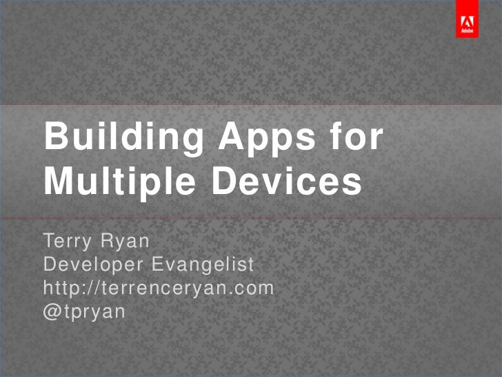 Building Apps for Multiple Devices<br />Terry Ryan<br />Developer Evangelist<br />http://terrenceryan.com<br />@tpryan<br />