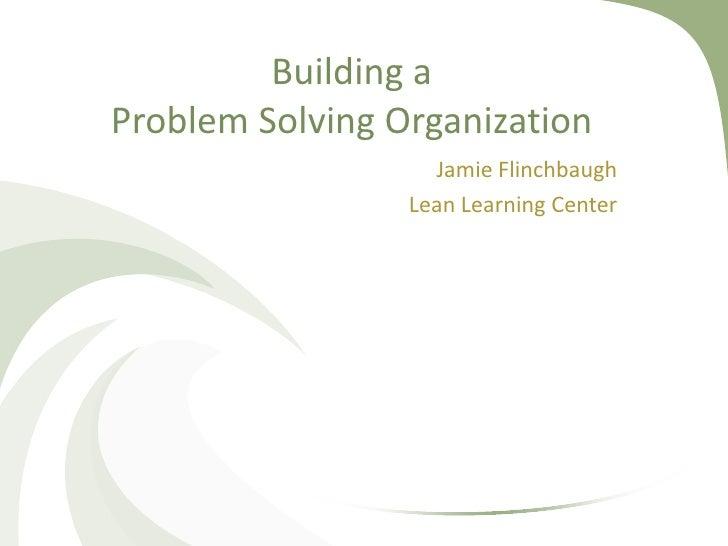 Building aProblem Solving Organization                   Jamie Flinchbaugh                 Lean Learning Center