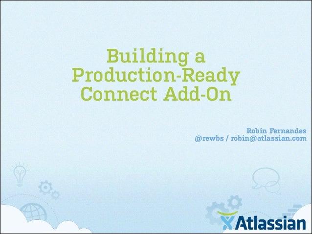 Building a Production-Ready Connect Add-On Robin Fernandes @rewbs / robin@atlassian.com