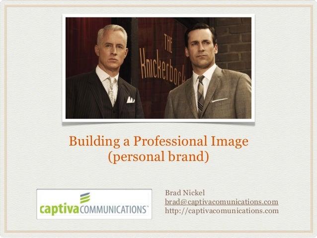 Building a Professional Image      (personal brand)               Brad Nickel               brad@captivacomunications.com ...