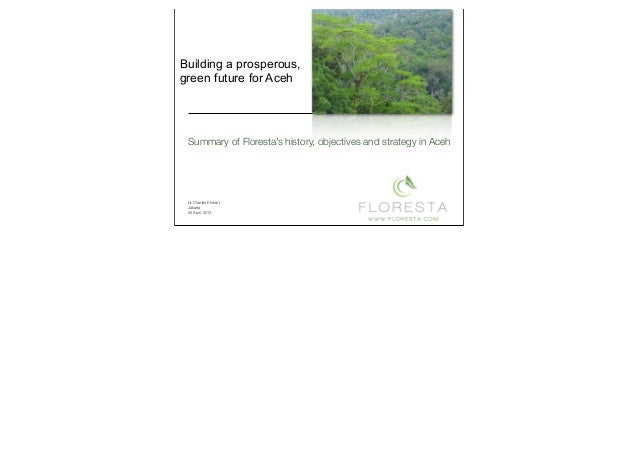 Summary of Floresta's history, objectives and strategy in AcehBuilding a prosperous,green future for AcehDr. Charles Ehrha...