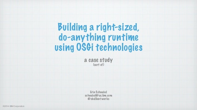 ©2014 IBM Corporation Building a right-sized, do-anything runtime using OSGi technologies a case study  (sort of) Erin Sc...