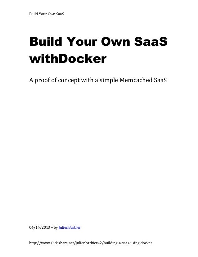 Build Your Own SaaSBuild Your Own SaaSwithDockerA proof of concept with a simple Memcached SaaS04/14/2013 – by JulienBarbi...