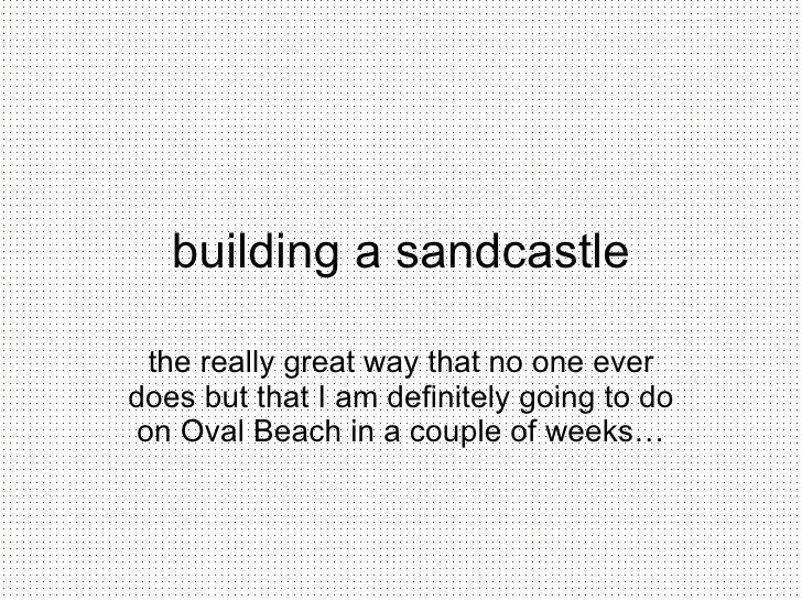 building a sandcastle the really great way that no one ever does but that I am definitely going to do on Oval Beach in a c...