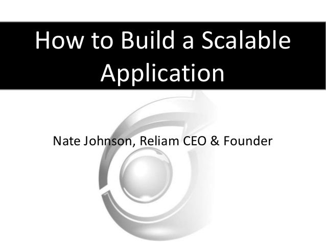 How to Build a ScalableApplicationNate Johnson, Reliam CEO & Founder