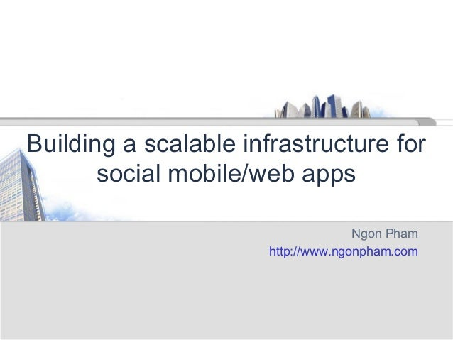 Building a scalable infrastructure for social mobile/web apps Ngon Pham http://www.ngonpham.com