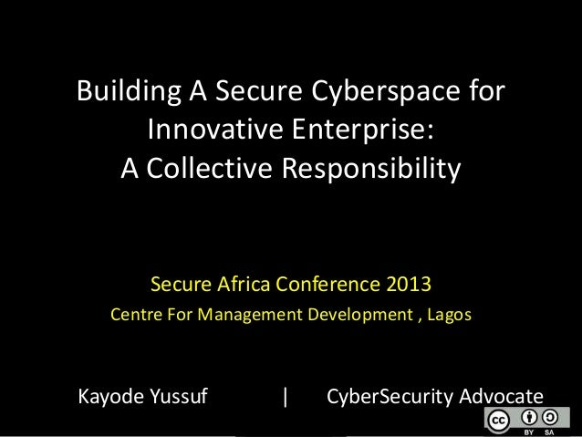 Building A Secure Cyberspace for Innovative Enterprise: A Collective Responsibility  Secure Africa Conference 2013 Centre ...