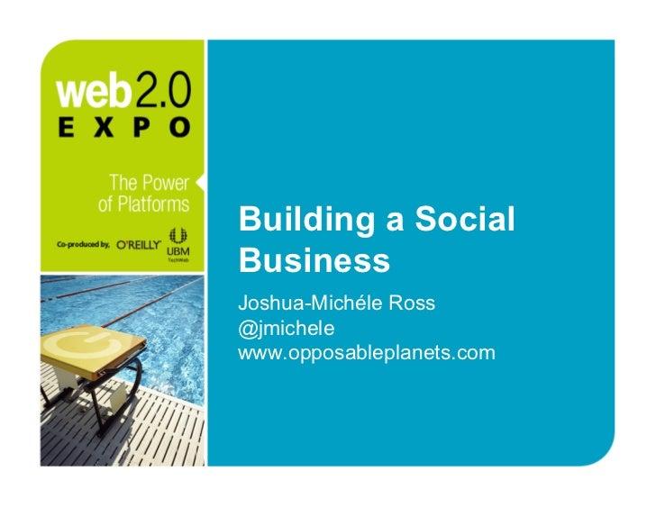 Building a Social Business Joshua-Michéle Ross @jmichele www.opposableplanets.com