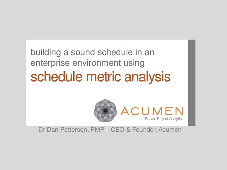 building a sound schedule in anenterprise environment usingschedule metric analysis  Dr Dan Patterson, PMP l CEO & Founder...
