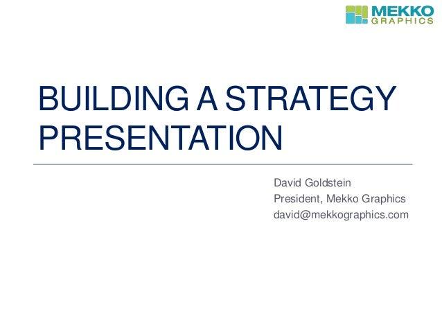 BUILDING A STRATEGY PRESENTATION David Goldstein President, Mekko Graphics david@mekkographics.com