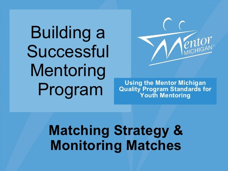 Building a  Successful  Mentoring  Program Using the Mentor Michigan Quality Program Standards for Youth Mentoring Matchin...