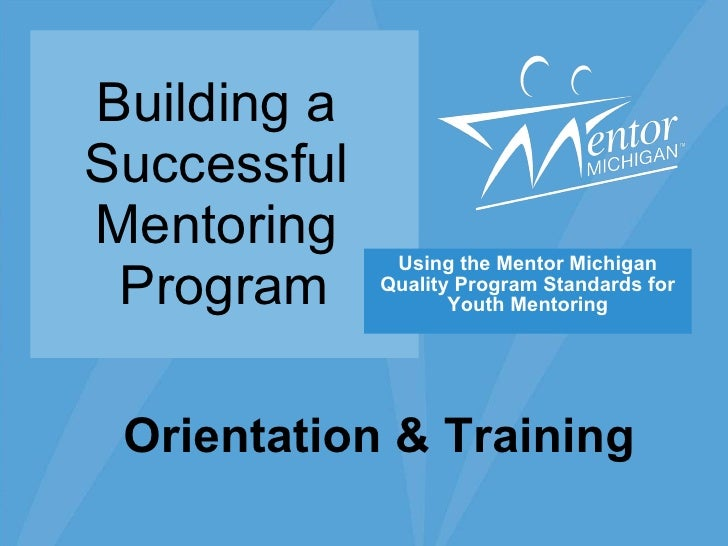 Building a  Successful  Mentoring  Program Using the Mentor Michigan Quality Program Standards for Youth Mentoring Orienta...