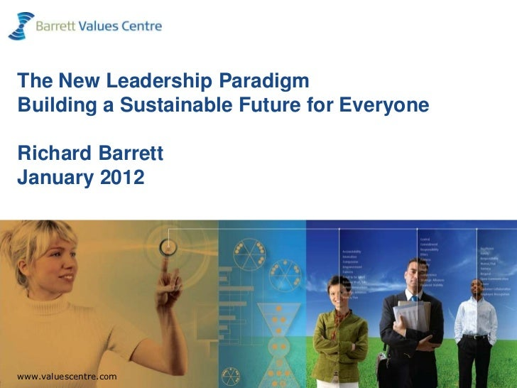 The New Leadership ParadigmBuilding a Sustainable Future for EveryoneRichard BarrettJanuary 2012  www.valuescentre.comwww....