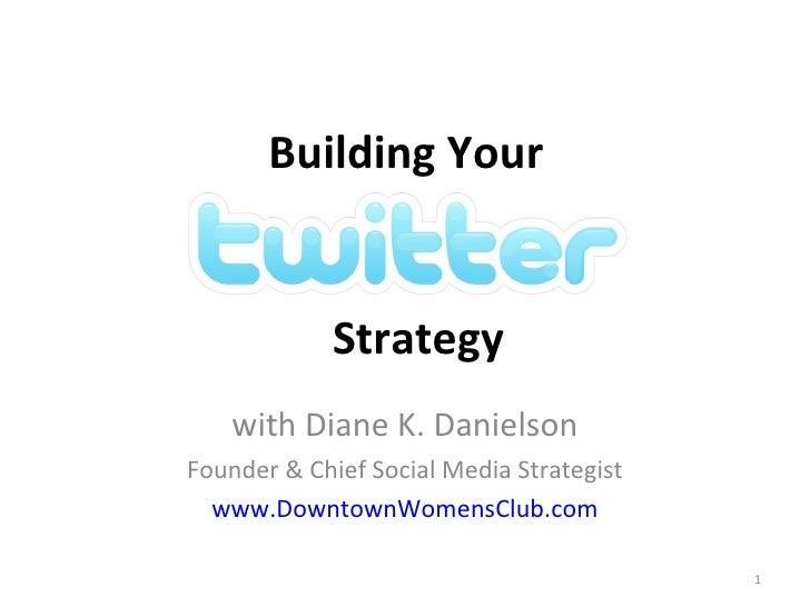 Building Your  with Diane K. Danielson Founder & Chief Social Media Strategist www.DowntownWomensClub.com Strategy