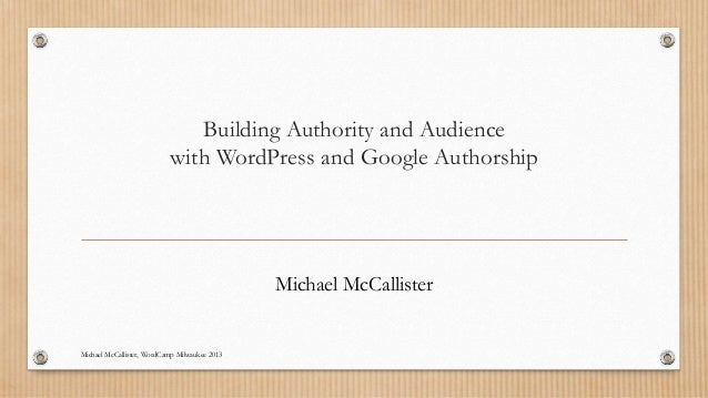 Building Authority and Audiencewith WordPress and Google AuthorshipMichael McCallisterMichael McCallister, WordCamp Milwau...