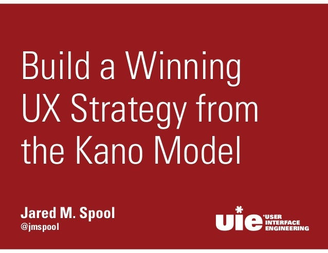 @jmspool Jared M. Spool Build a Winning UX Strategy from the Kano Model