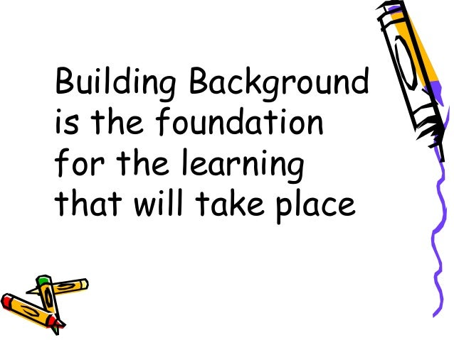 Building Backgroundis the foundationfor the learningthat will take place