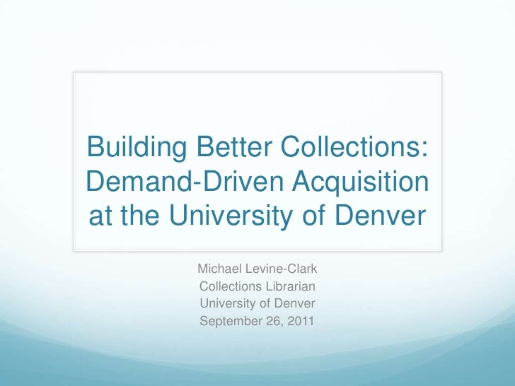 Building Better Collections: Demand-Driven Acquisition at the University of Denver<br />Michael Levine-Clark<br />Collecti...