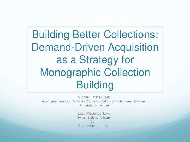 Building Better Collections:Demand-Driven Acquisition     as a Strategy for Monographic Collection          Building      ...