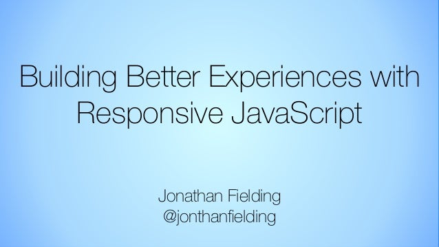 Building Better Experiences with Responsive JavaScript (Jonathan Fielding)