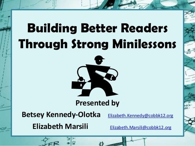 Building Better Readers Through Strong Minilessons Presented by Betsey Kennedy-Olotka Elizabeth.Kennedy@cobbk12.org Elizab...