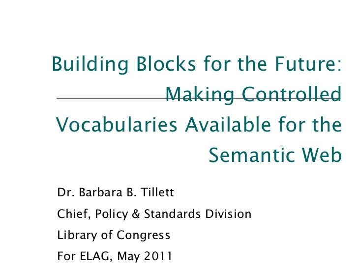 Building Blocks for the Future: Making Controlled Vocabularies Available for the Semantic Web Dr. Barbara B. Tillett Chief...