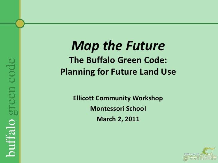 Map the FutureThe Buffalo Green Code:Planning for Future Land Use <br />Ellicott Community Workshop<br />Montessori School...