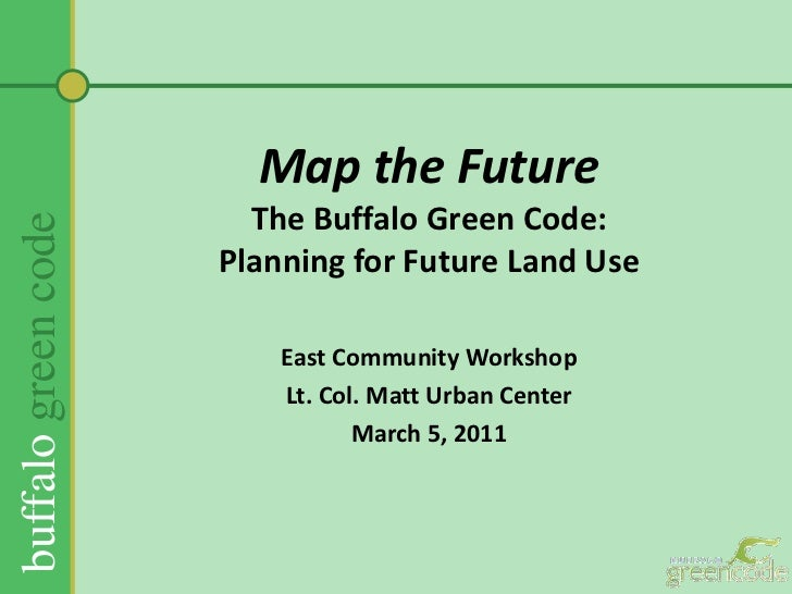 Map the FutureThe Buffalo Green Code:Planning for Future Land Use <br />East Community Workshop<br />Lt. Col. Matt Urban C...