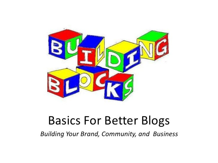 Basics For Better Blogs<br />Building Your Brand, Community, and  Business<br />