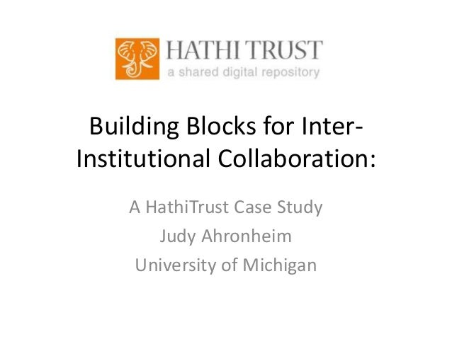 Building Blocks for InterInstitutional Collaboration: A HathiTrust Case Study Judy Ahronheim University of Michigan