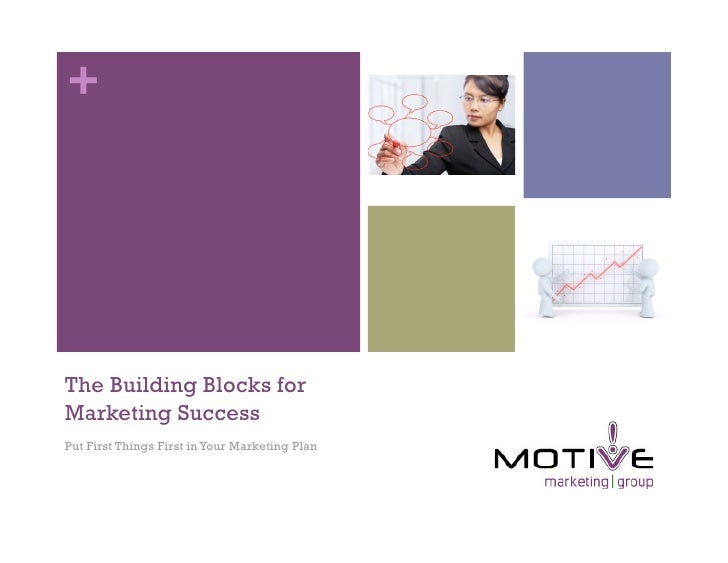 +     The Building Blocks for Marketing Success Put First Things First in Your Marketing Plan