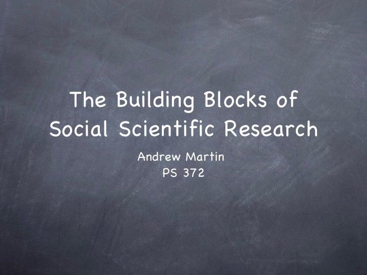 The Building Blocks of Social Scientific Research <ul><li>Andrew Martin  </li></ul><ul><li>PS 372 </li></ul>